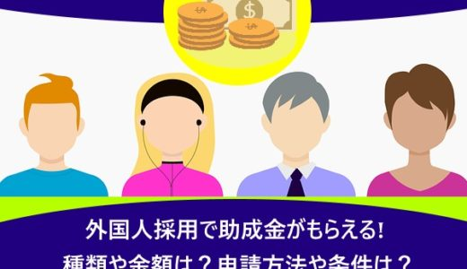 外国人採用で助成金がもらえる!種類や金額は?申請方法や条件は?