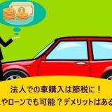 法人での車購入は節税に!リースやローンでも可能?デメリットはあるの?