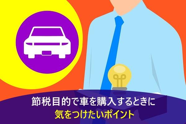 節税目的で車を購入するときに気をつけたいポイント