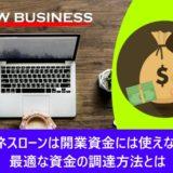 ビジネスローンは開業資金には使えない?最適な資金の調達方法とは