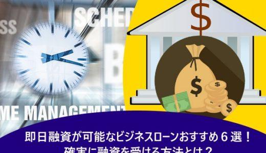 即日融資が可能なビジネスローンおすすめ6選!確実に融資を受ける方法とは?