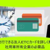 即日発行できる法人ETCカードを詳しく解説!社用車所有企業の必需品