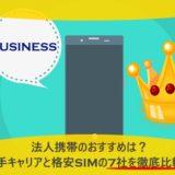 法人携帯のおすすめは?大手キャリアと格安SIMの7社を徹底比較!