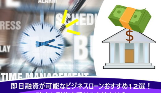即日融資が可能なビジネスローンおすすめ12選!確実に融資を受ける方法とは?