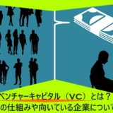 ベンチャーキャピタル(VC)とは?その仕組みや向いている企業について