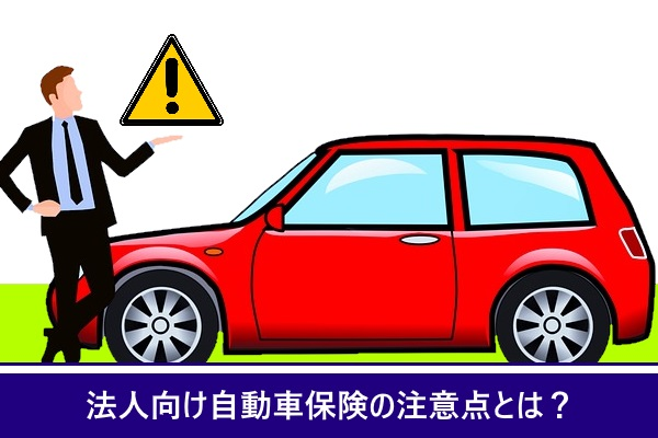 法人向け自動車保険の注意点とは?