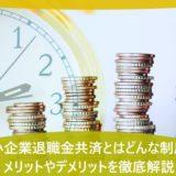 中小企業退職金共済とはどんな制度?メリットやデメリットを徹底解説