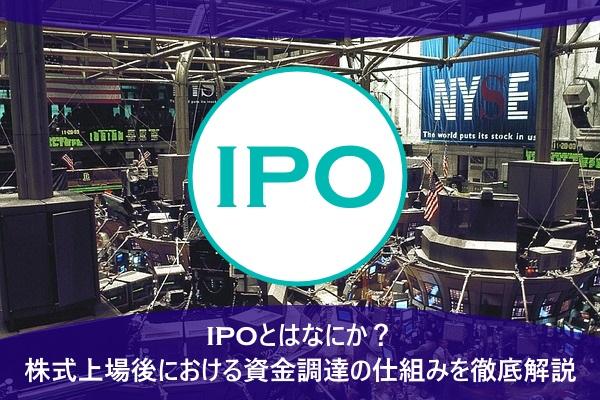IPOとはなにか?株式上場後における資金調達の仕組みを徹底解説