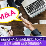 M&A仲介会社の比較ランキング!おすすめ厳選13選を徹底紹介
