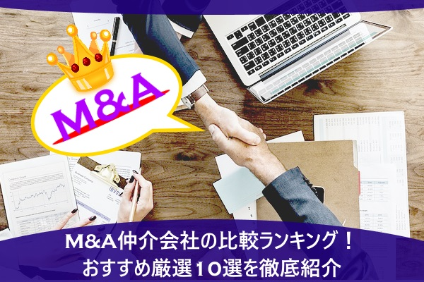 M&A仲介会社の比較ランキング!おすすめ厳選10選を徹底紹介