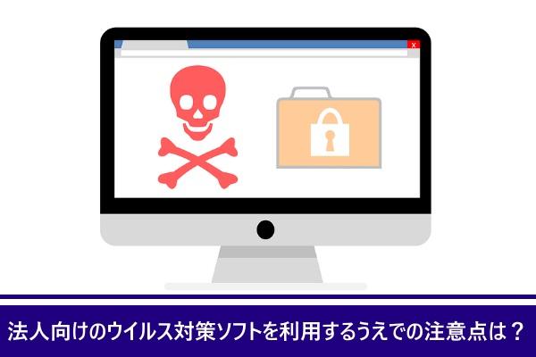 法人向けのウイルス対策ソフトを利用するうえでの注意点は?