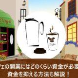 カフェの開業にはどのくらい資金が必要?資金を抑える方法も解説!