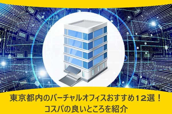 東京都内のバーチャルオフィスおすすめ12選!コスパの良いところを紹介