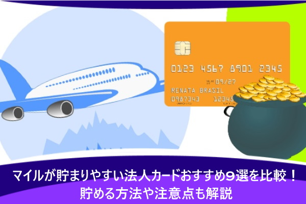 マイルが貯まりやすい法人カードおすすめ9選を比較!貯める方法や注意点も解説