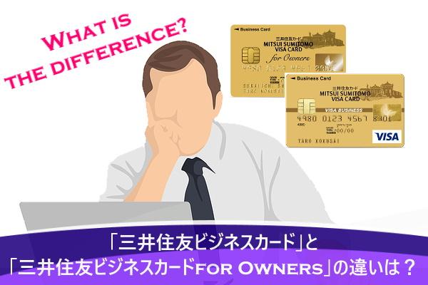 「三井住友ビジネスカード」と「三井住友ビジネスカードfor Owners」の違いは?