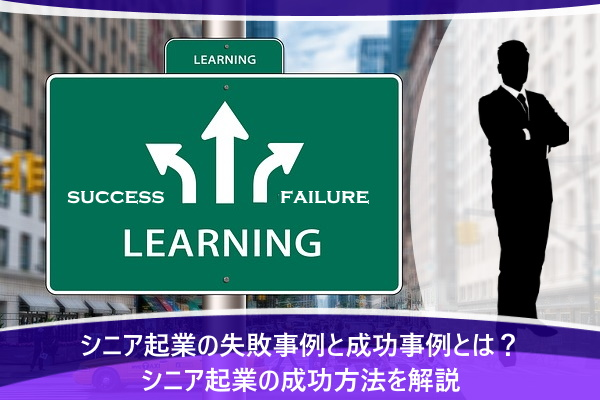 シニア起業の失敗事例と成功事例とは?シニア起業の成功方法を解説