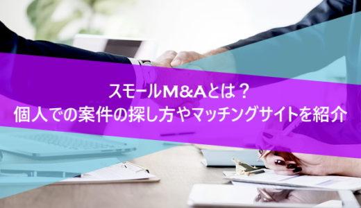 スモールM&Aとは?個人での案件の探し方やマッチングサイトを紹介