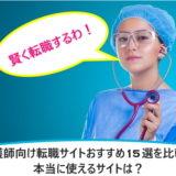 看護師向け転職サイトおすすめ15選を比較!本当に使えるサイトは?