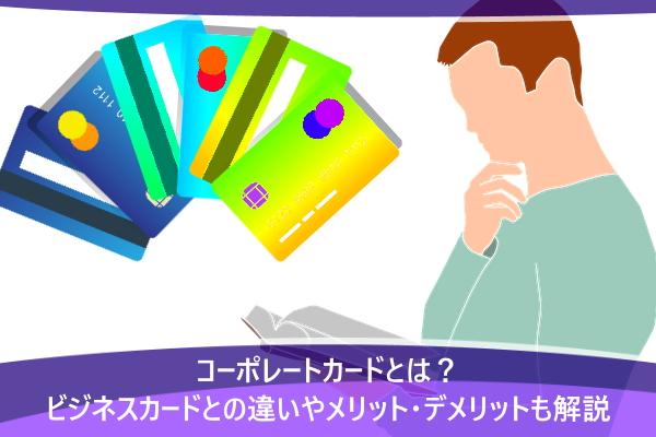 コーポレートカードとは?ビジネスカードとの違いやメリット・デメリットも解説
