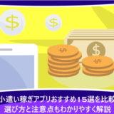 お小遣い稼ぎアプリおすすめ15選を比較!選び方と注意点もわかりやすく解説