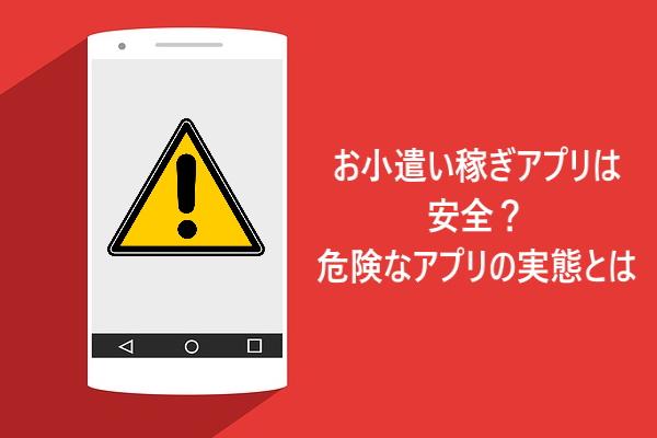 お小遣い稼ぎアプリは安全?危険なアプリの実態とは?