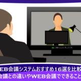 WEB会議システムおすすめ16選を比較!TV会議との違いやWEB会議でできることは?