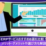 ERPサービスおすすめ8選を比較!メリット・デメリットや選び方も解説