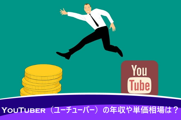 YouTuber(ユーチューバー)の年収や単価相場は?
